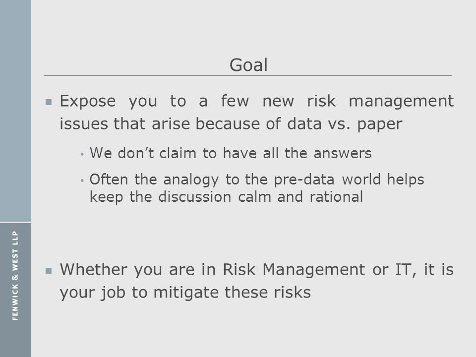 Goal Expose you to a few new risk management issues that arise because of data vs. paper. We don't claim to have all the answers.