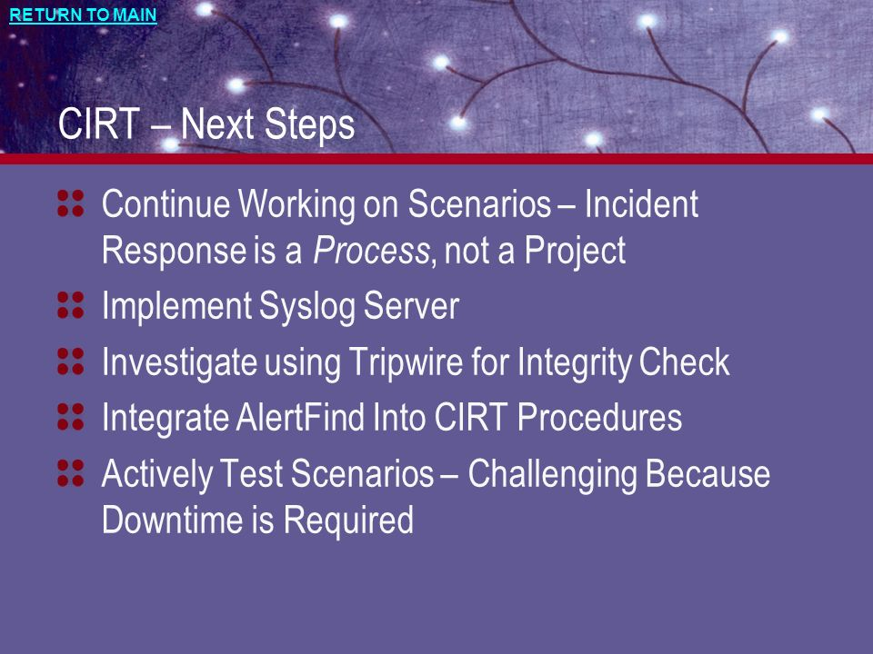 CIRT – Next Steps Continue Working on Scenarios – Incident Response is a Process, not a Project. Implement Syslog Server.