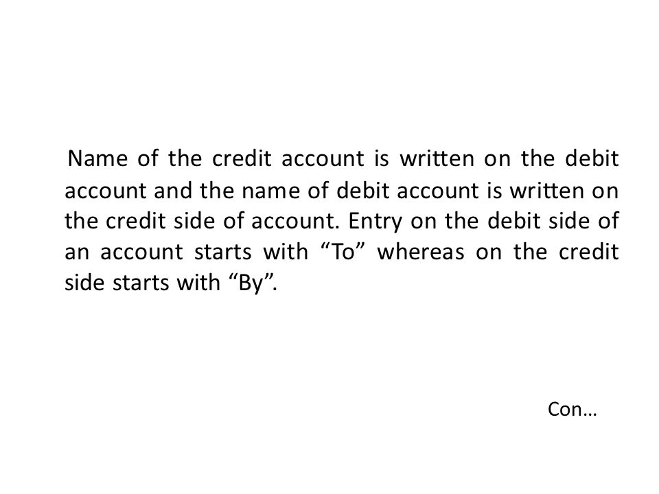 Name of the credit account is written on the debit account and the name of debit account is written on the credit side of account.
