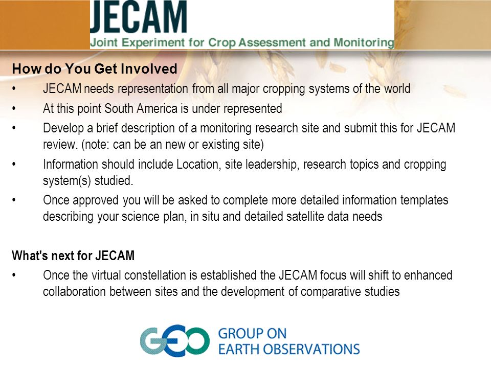 How do You Get Involved JECAM needs representation from all major cropping systems of the world. At this point South America is under represented.