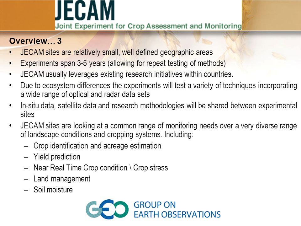 Overview… 3 JECAM sites are relatively small, well defined geographic areas. Experiments span 3-5 years (allowing for repeat testing of methods)