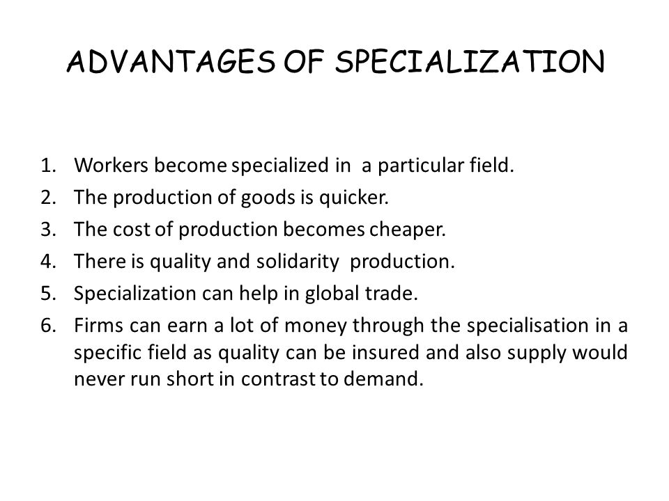 advantages and disadvantages of specialisation Advantages workers become quicker at producing goods (more productive) an increase in productivity causes the cost if production to decrease (lower average costs.