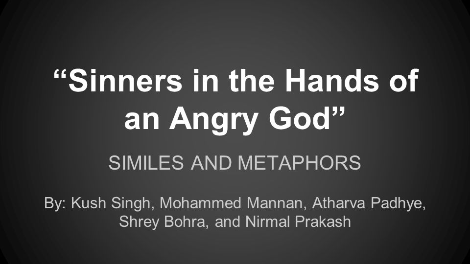 sinners in the hands of an angry god metaphors Using a metaphor, edwards describes god's enemies in the following way: they are as great heaps of light chaff before the whirlwind or large quantities of dry stubble before devouring flames in other words, people who oppose god are as weak as bits of wheat before a large wind or dry tinder in a raging fire they are.