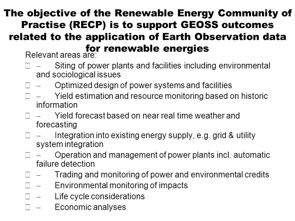 The objective of the Renewable Energy Community of Practise (RECP) is to support GEOSS outcomes related to the application of Earth Observation data for renewable energies