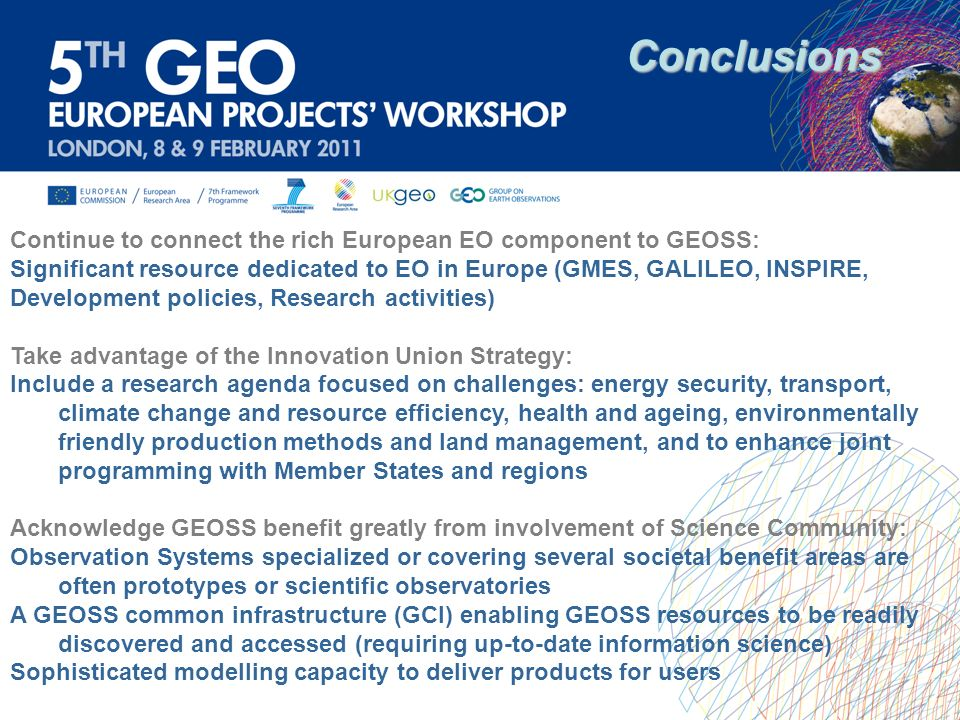 Conclusions Continue to connect the rich European EO component to GEOSS: Significant resource dedicated to EO in Europe (GMES, GALILEO, INSPIRE,