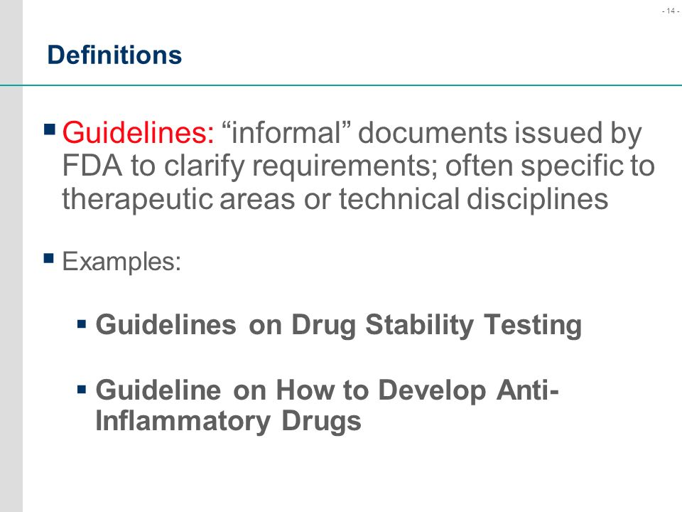 Definitions Guidelines: informal documents issued by FDA to clarify requirements; often specific to therapeutic areas or technical disciplines.