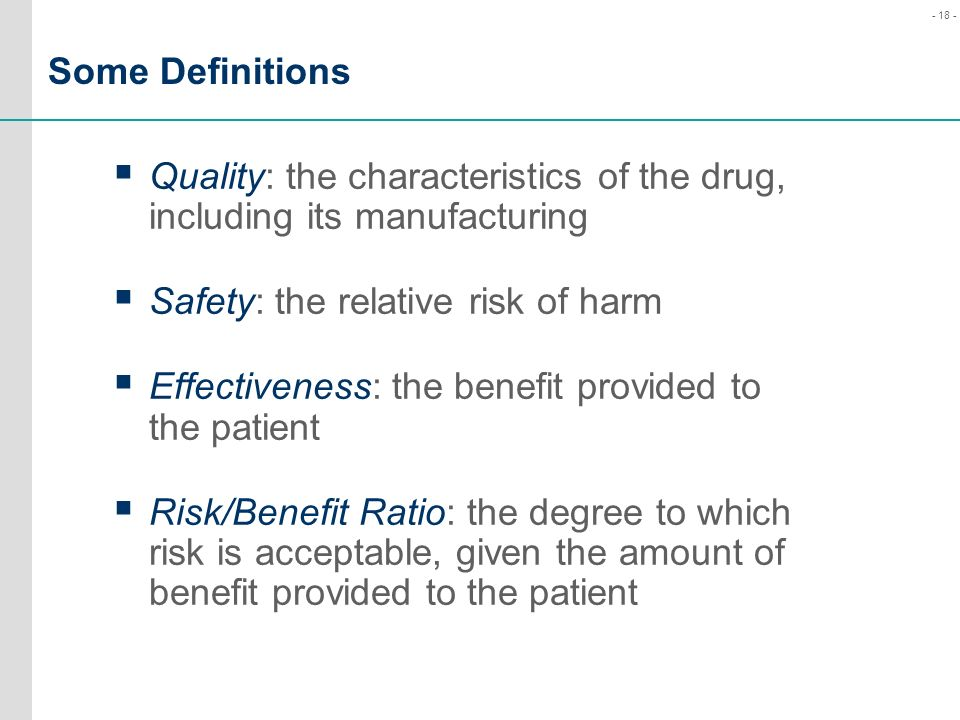 Some Definitions Quality: the characteristics of the drug, including its manufacturing. Safety: the relative risk of harm.