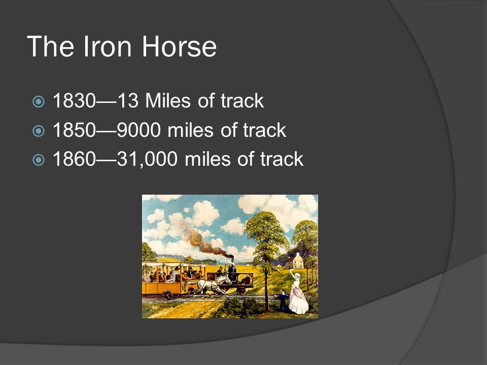 The Iron Horse 1830—13 Miles of track 1850—9000 miles of track