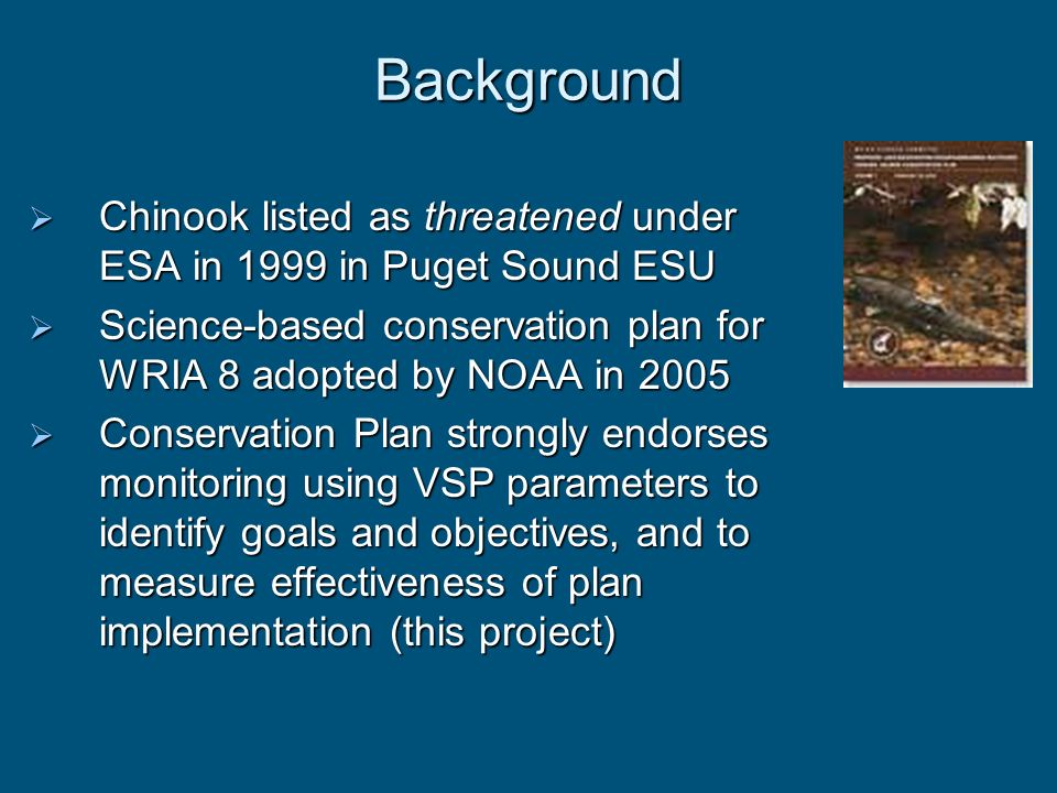 Background Chinook listed as threatened under ESA in 1999 in Puget Sound ESU. Science-based conservation plan for WRIA 8 adopted by NOAA in 2005.