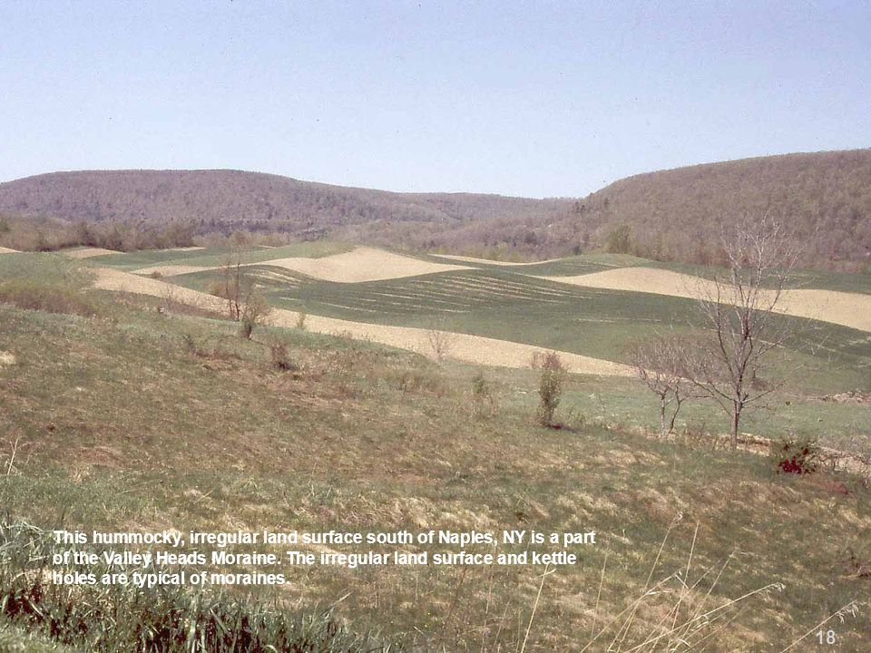 This hummocky, irregular land surface south of Naples, NY is a part of the Valley Heads Moraine. The irregular land surface and kettle holes are typical of moraines.
