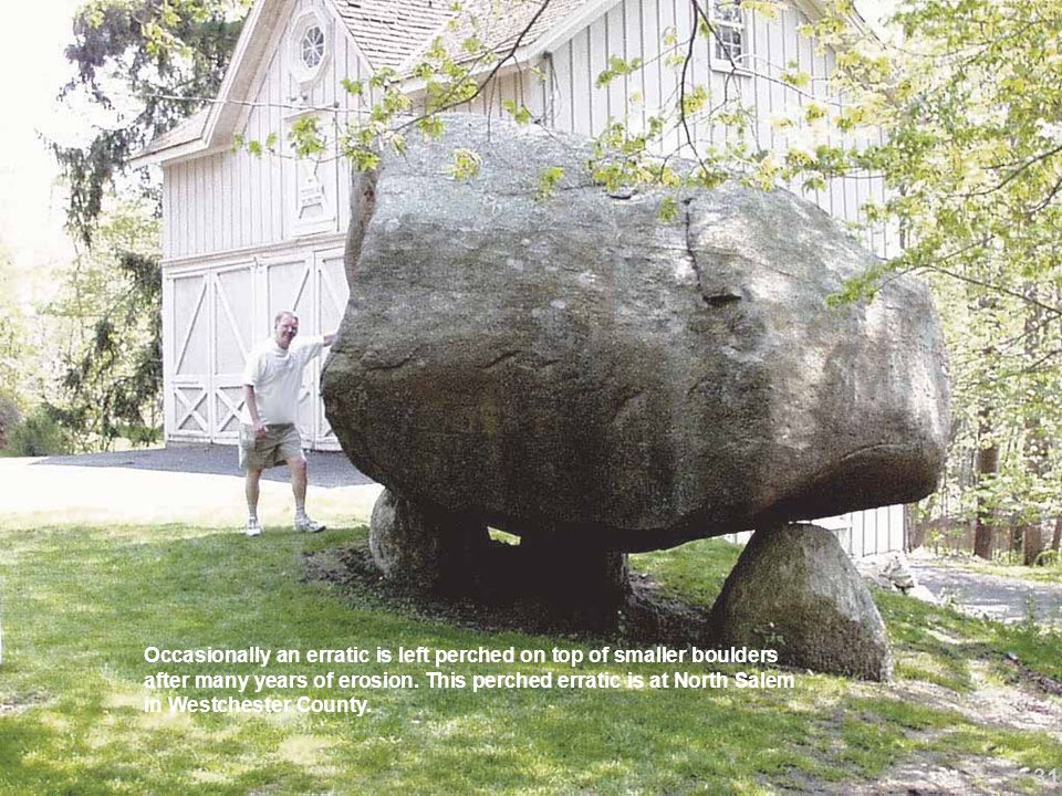 Occasionally an erratic is left perched on top of smaller boulders after many years of erosion. This perched erratic is at North Salem in Westchester County.
