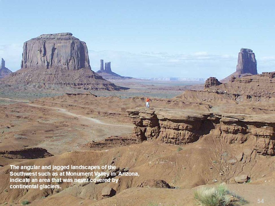 The angular and jagged landscapes of the Southwest such as at Monument Valley in Arizona, indicate an area that was never covered by continental glaciers.