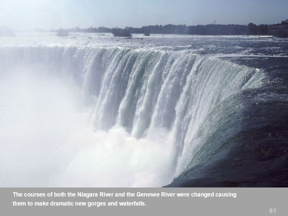 The courses of both the Niagara River and the Genesee River were changed causing them to make dramatic new gorges and waterfalls.