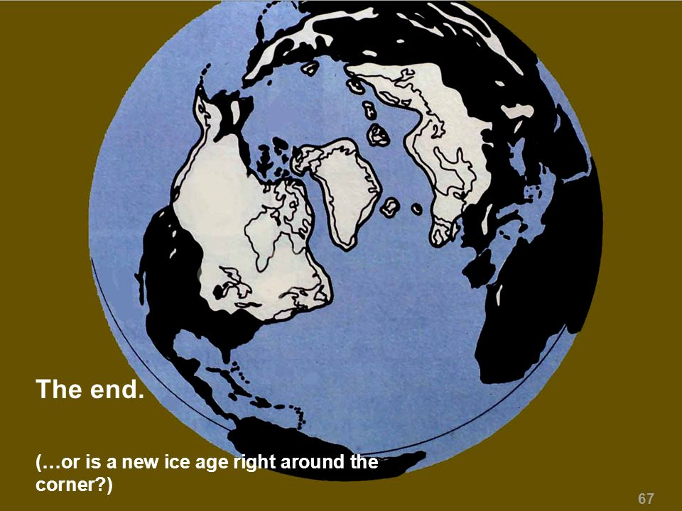 The end. (…or is a new ice age right around the corner ) 67