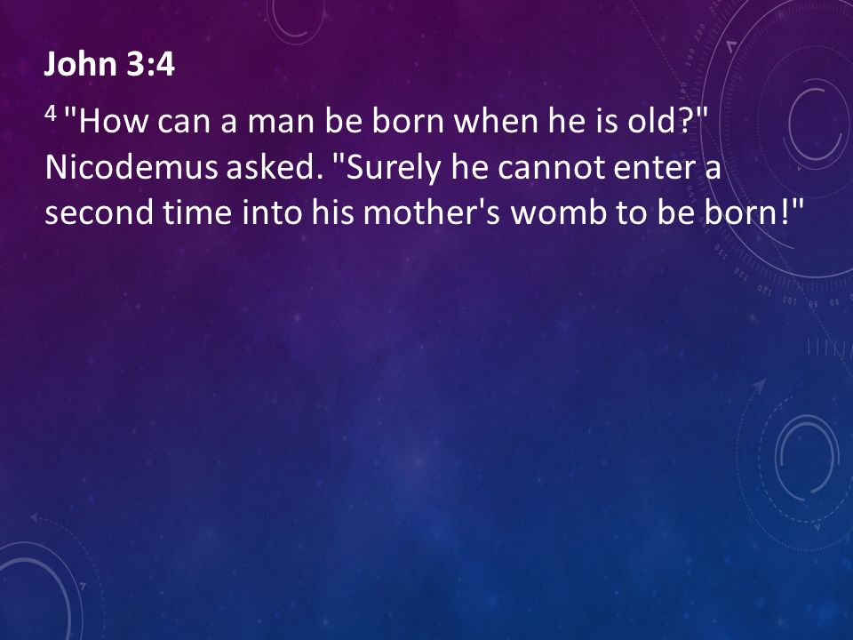 John 3:4 4 How can a man be born when he is old. Nicodemus asked