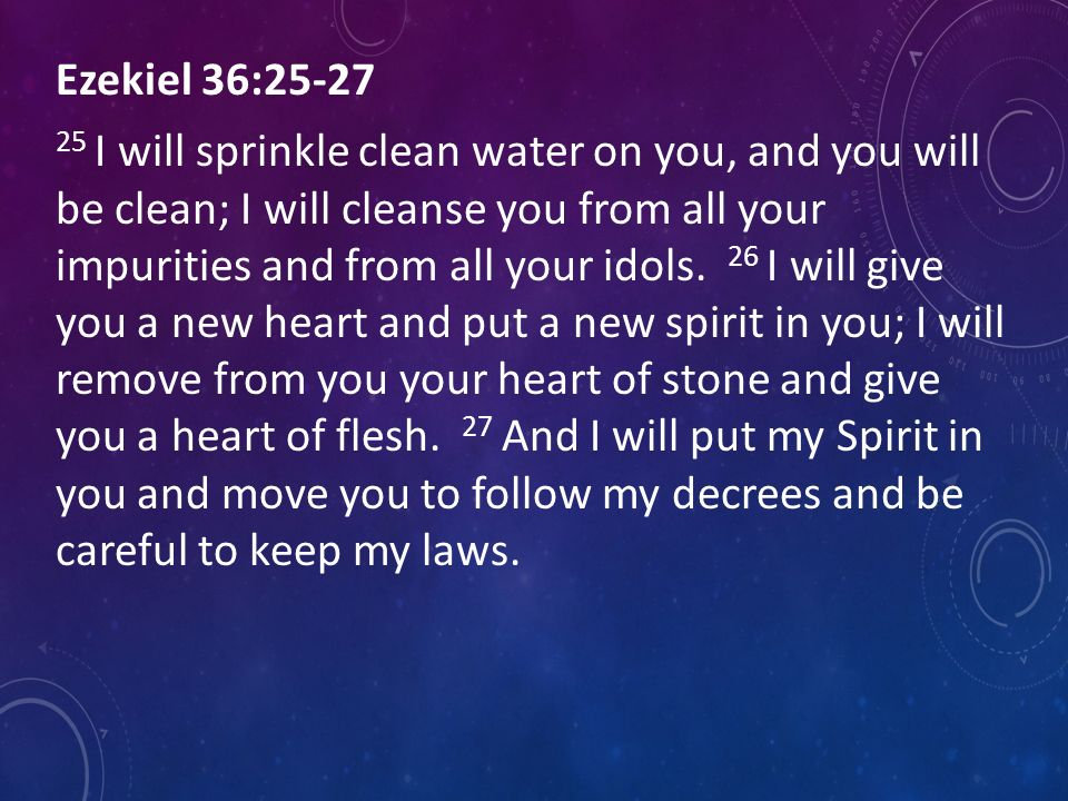 Ezekiel 36: I will sprinkle clean water on you, and you will be clean; I will cleanse you from all your impurities and from all your idols.