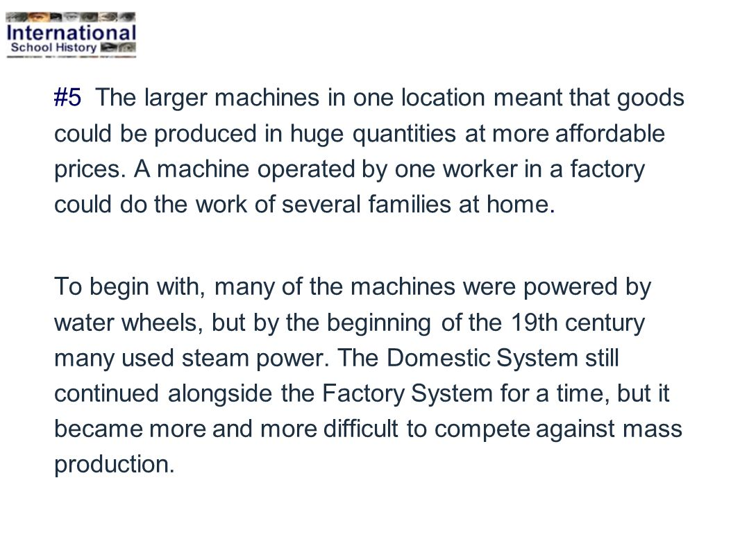 #5 The larger machines in one location meant that goods could be produced in huge quantities at more affordable prices. A machine operated by one worker in a factory could do the work of several families at home.