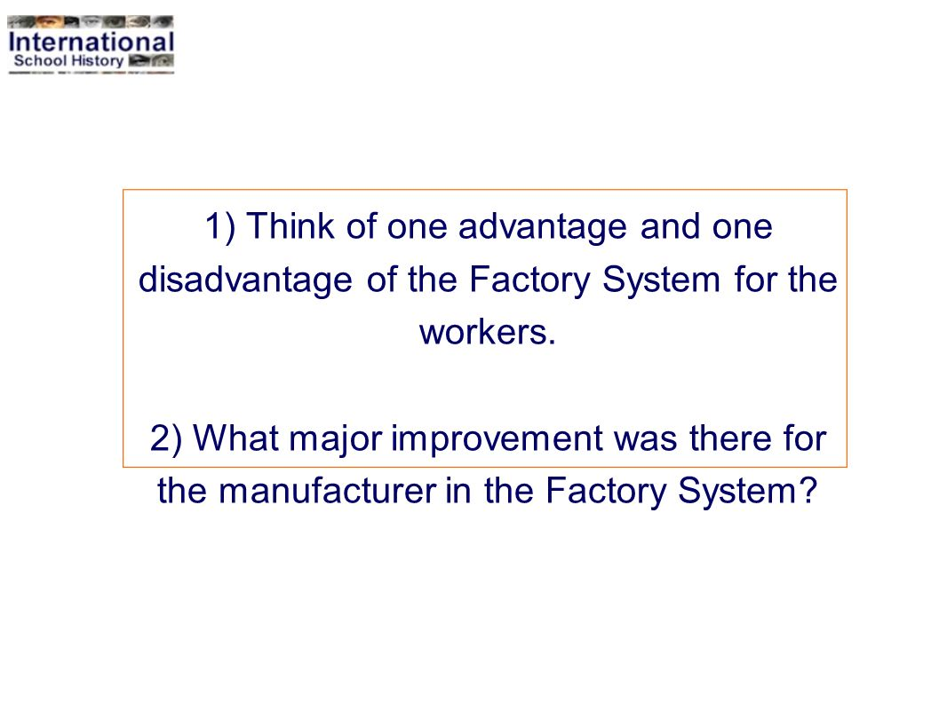 1) Think of one advantage and one disadvantage of the Factory System for the workers. 2) What major improvement was there for the manufacturer in the Factory System
