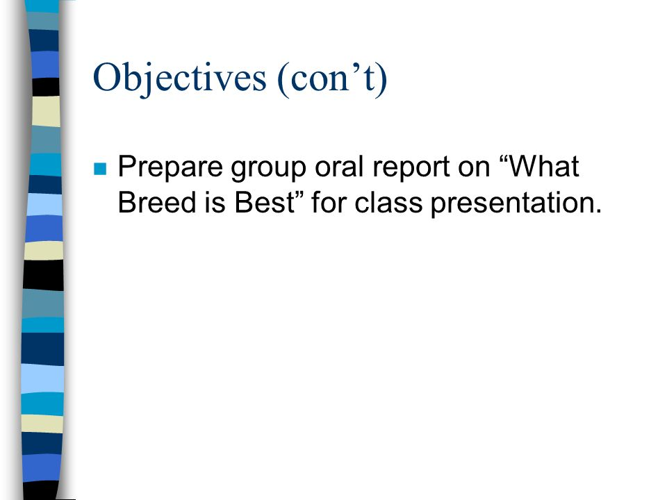 Objectives (con't) Prepare group oral report on What Breed is Best for class presentation.