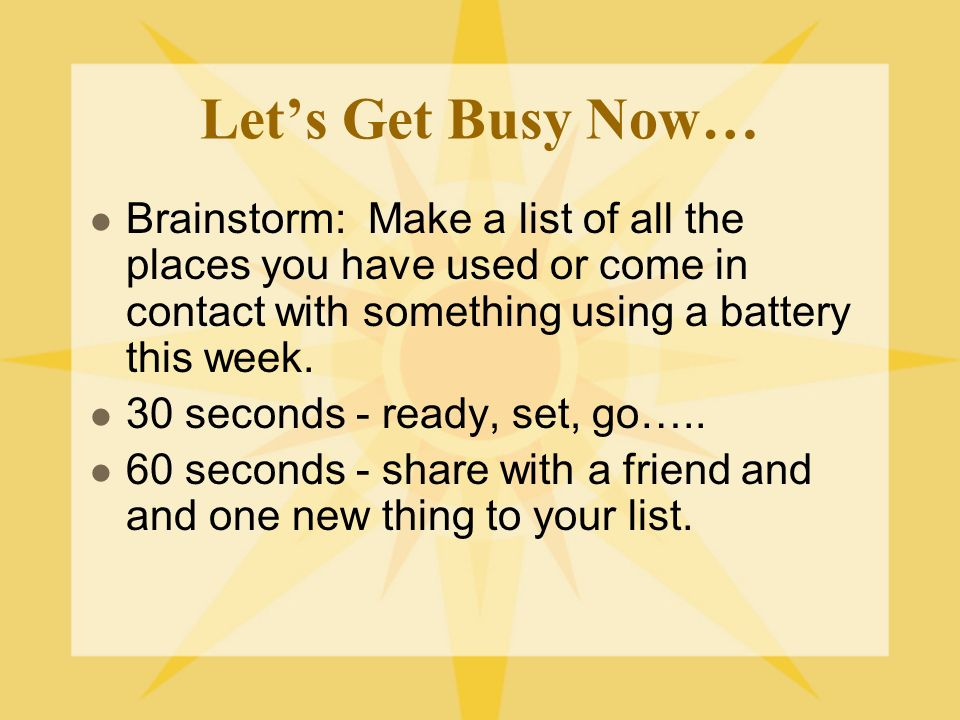 Let's Get Busy Now… Brainstorm: Make a list of all the places you have used or come in contact with something using a battery this week.