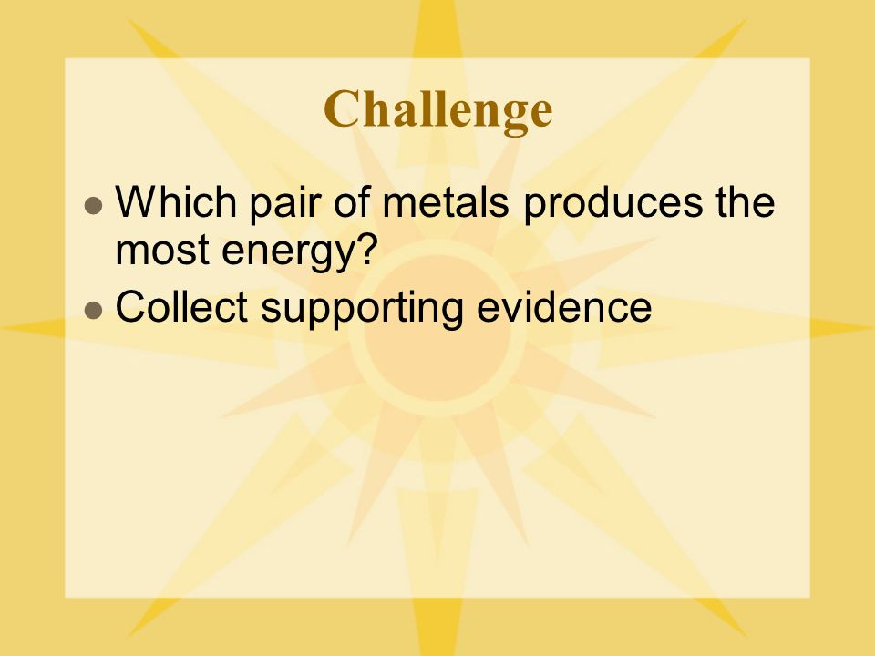 Challenge Which pair of metals produces the most energy