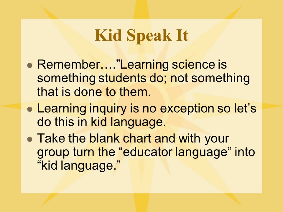 Kid Speak It Remember…. Learning science is something students do; not something that is done to them.