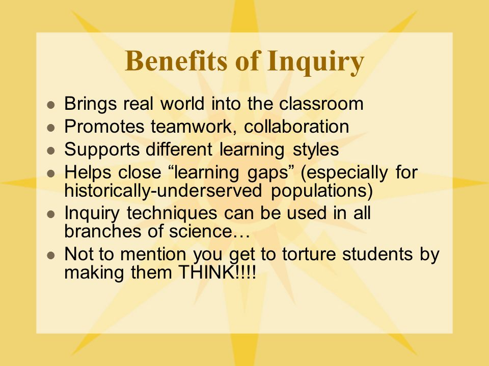 Benefits of Inquiry Brings real world into the classroom