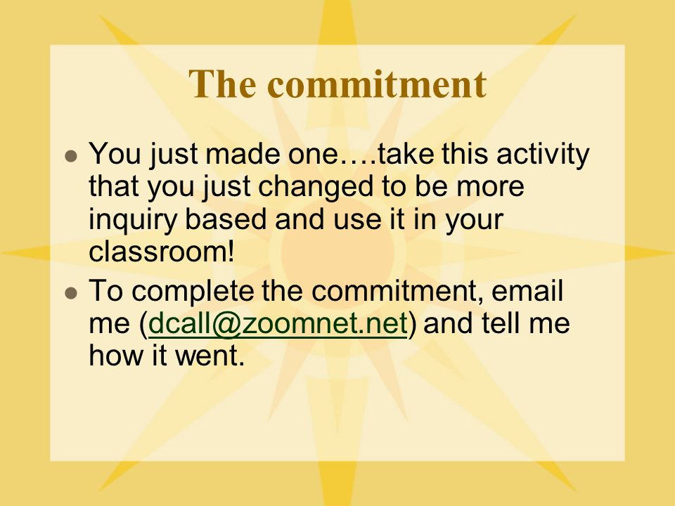 The commitment You just made one….take this activity that you just changed to be more inquiry based and use it in your classroom!