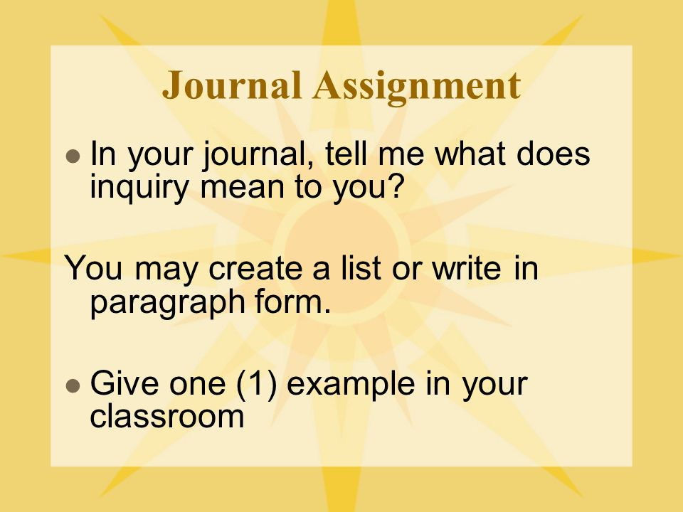 Journal Assignment In your journal, tell me what does inquiry mean to you You may create a list or write in paragraph form.