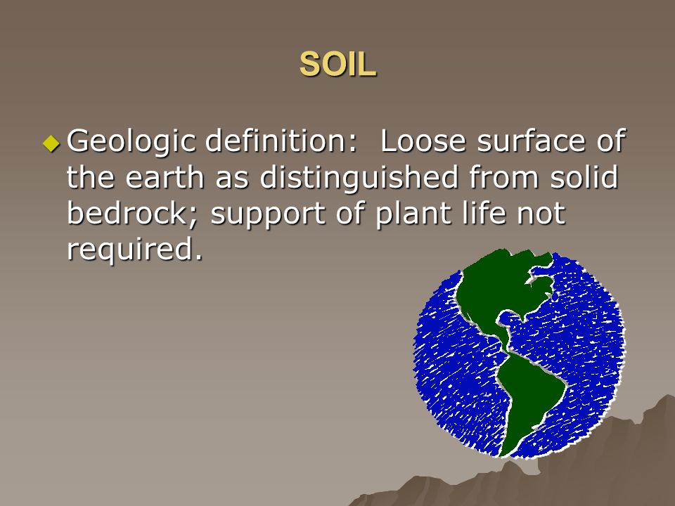 SOIL Geologic definition: Loose surface of the earth as distinguished from solid bedrock; support of plant life not required.