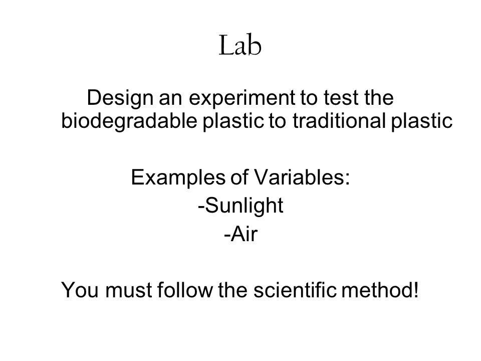 Lab Design an experiment to test the biodegradable plastic to traditional plastic. Examples of Variables: