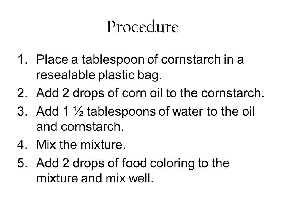 Procedure Place a tablespoon of cornstarch in a resealable plastic bag. Add 2 drops of corn oil to the cornstarch.