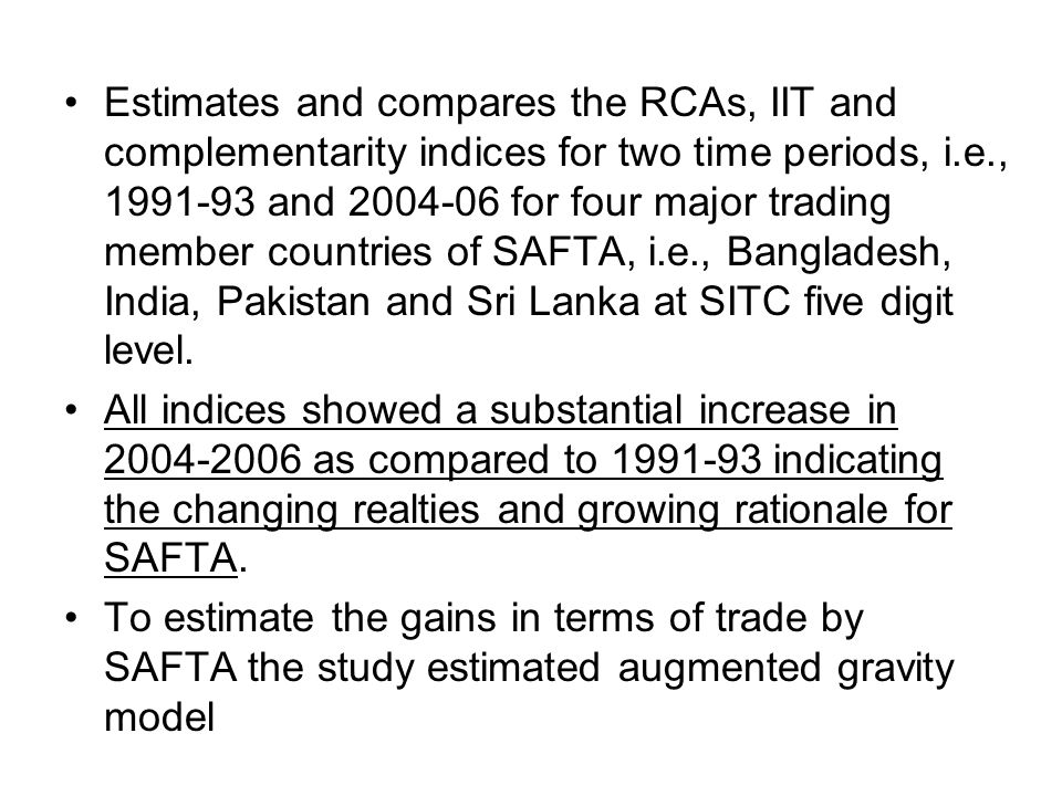 Estimates and compares the RCAs, IIT and complementarity indices for two time periods, i.e., 1991-93 and 2004-06 for four major trading member countries of SAFTA, i.e., Bangladesh, India, Pakistan and Sri Lanka at SITC five digit level.