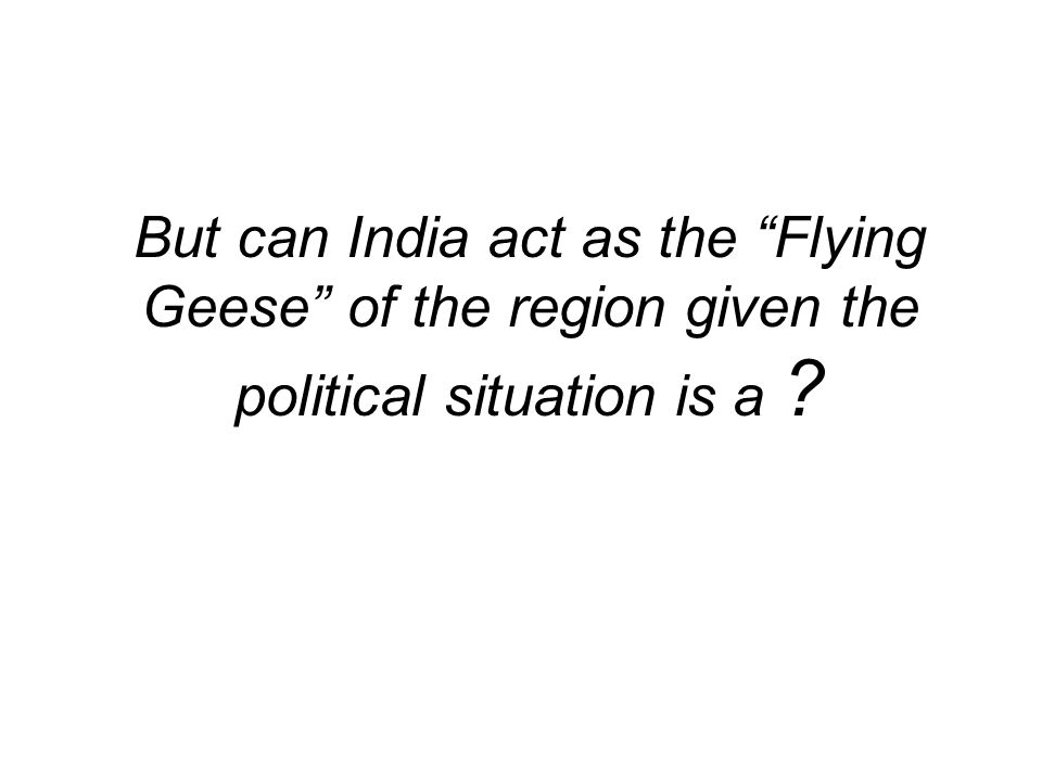 But can India act as the Flying Geese of the region given the political situation is a