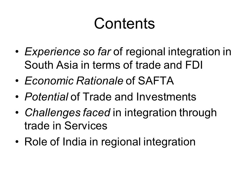 Contents Experience so far of regional integration in South Asia in terms of trade and FDI. Economic Rationale of SAFTA.