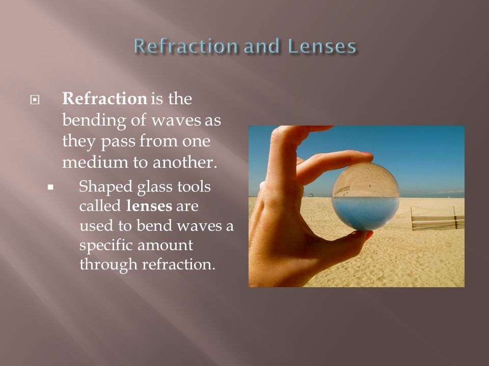 Refraction and Lenses Refraction is the bending of waves as they pass from one medium to another.
