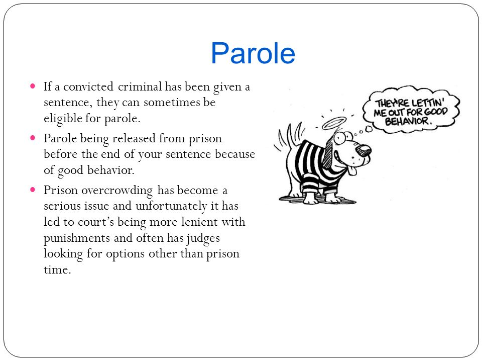 Parole If a convicted criminal has been given a sentence, they can sometimes be eligible for parole.