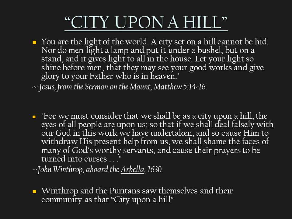 """city upon the hill John winthrop's """"city upon a hill,"""" 1630 now the onely way to avoyde this shipwracke, and to provide for our posterity, is to followe the counsell of micah, to doe justly, to love mercy, to walk humbly with our god."""