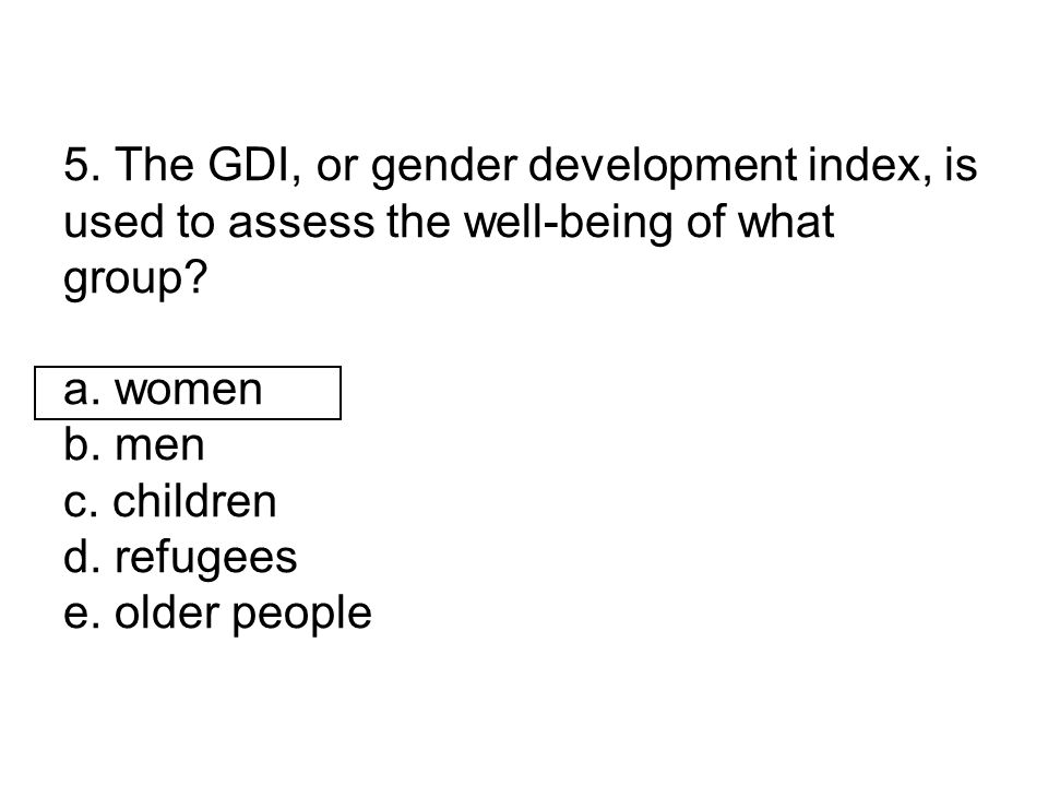 5. The GDI, or gender development index, is used to assess the well-being of what group.