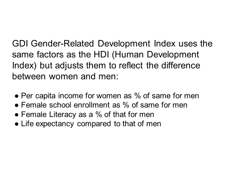 GDI Gender-Related Development Index uses the same factors as the HDI (Human Development Index) but adjusts them to reflect the difference between women and men: ● Per capita income for women as % of same for men ● Female school enrollment as % of same for men ● Female Literacy as a % of that for men ● Life expectancy compared to that of men