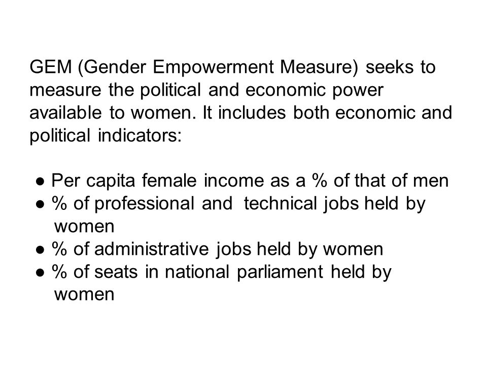 GEM (Gender Empowerment Measure) seeks to measure the political and economic power available to women.