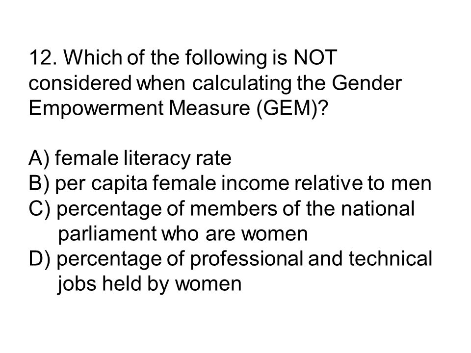 12. Which of the following is NOT considered when calculating the Gender Empowerment Measure (GEM).