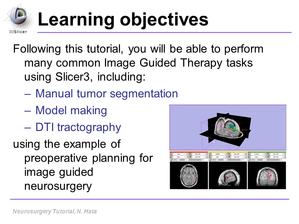 Learning objectives Following this tutorial, you will be able to perform many common Image Guided Therapy tasks using Slicer3, including: