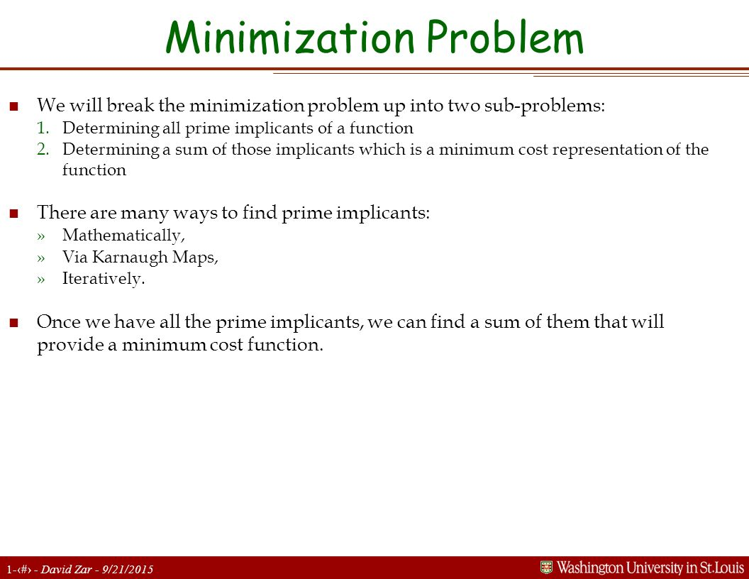 Minimization Problem We will break the minimization problem up into two sub-problems: Determining all prime implicants of a function.