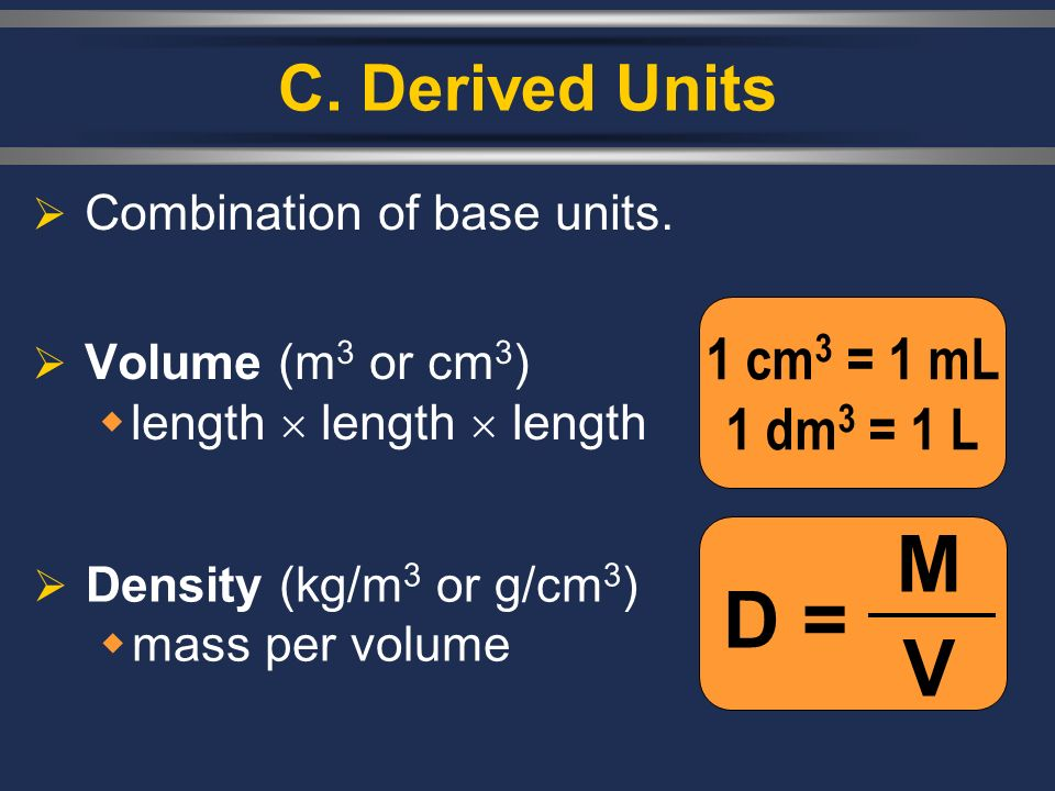 M V D = C. Derived Units 1 cm3 = 1 mL 1 dm3 = 1 L