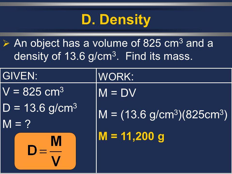 D. Density V = 825 cm3 M = DV D = 13.6 g/cm3 M = (13.6 g/cm3)(825cm3)