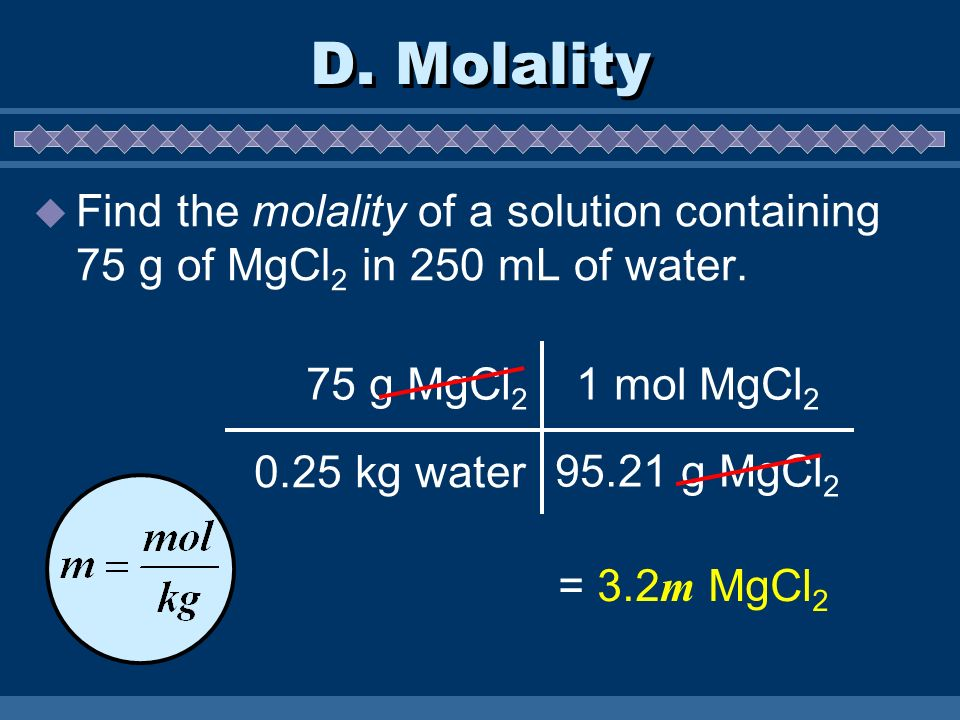 D. Molality Find the molality of a solution containing 75 g of MgCl2 in 250 mL of water. 75 g MgCl2.