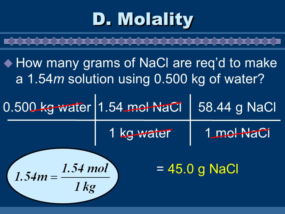 D. Molality How many grams of NaCl are req'd to make a 1.54m solution using kg of water kg water.