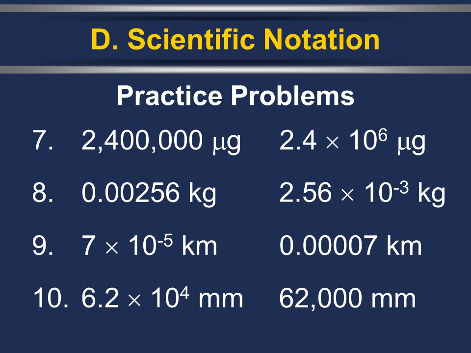 D. Scientific Notation Practice Problems 7. 2,400,000 g 8. 0.00256 kg