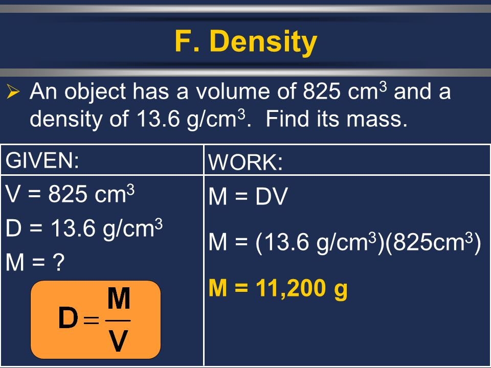 F. Density V = 825 cm3 M = DV D = 13.6 g/cm3 M = (13.6 g/cm3)(825cm3)